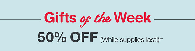 Gifts of the Week. 50% OFF (While supplies last!)∞