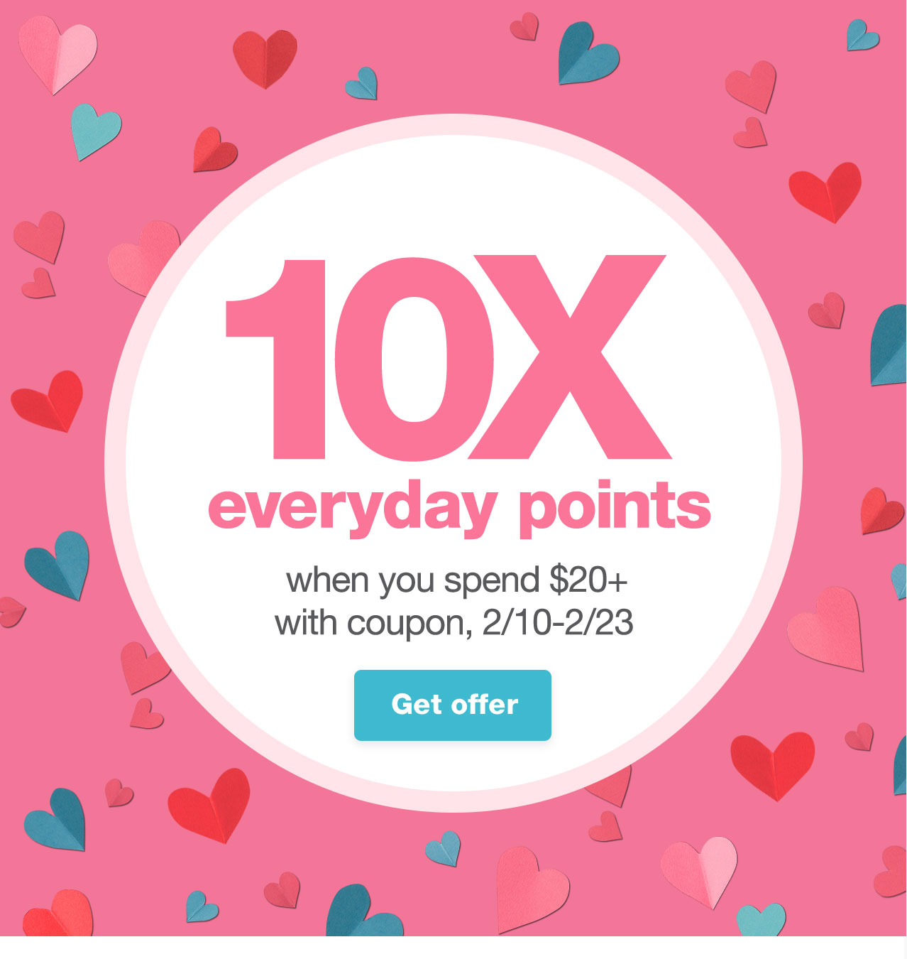 10X everyday points when you spend $20+ with coupon, 2/10-2/23. Get offer