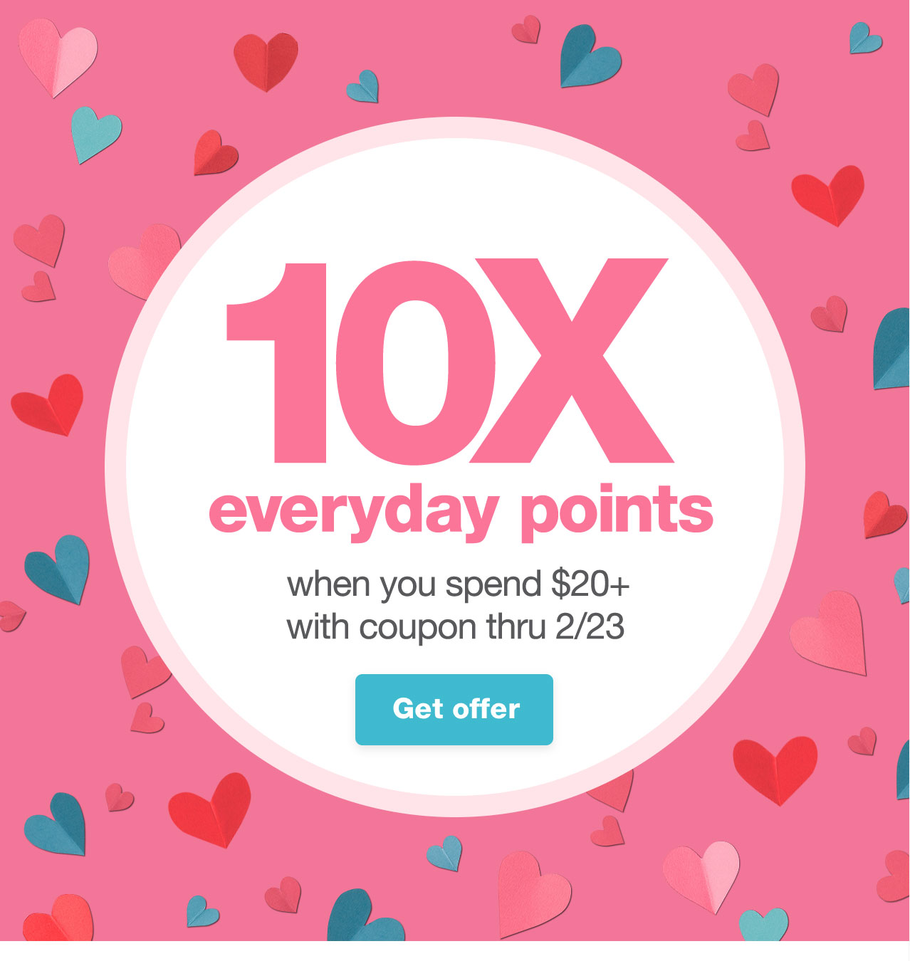 10X everyday points when you spend $20+ with coupon, thru 2/23. Get offer