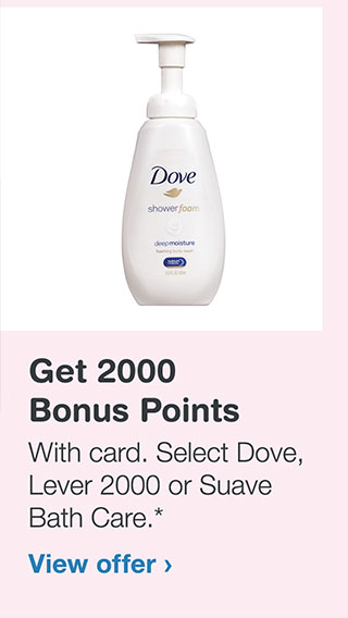 Get 2000 Bonus Points With card. Select Dove, Lever 2000 or Suave Bath Care.* View offer