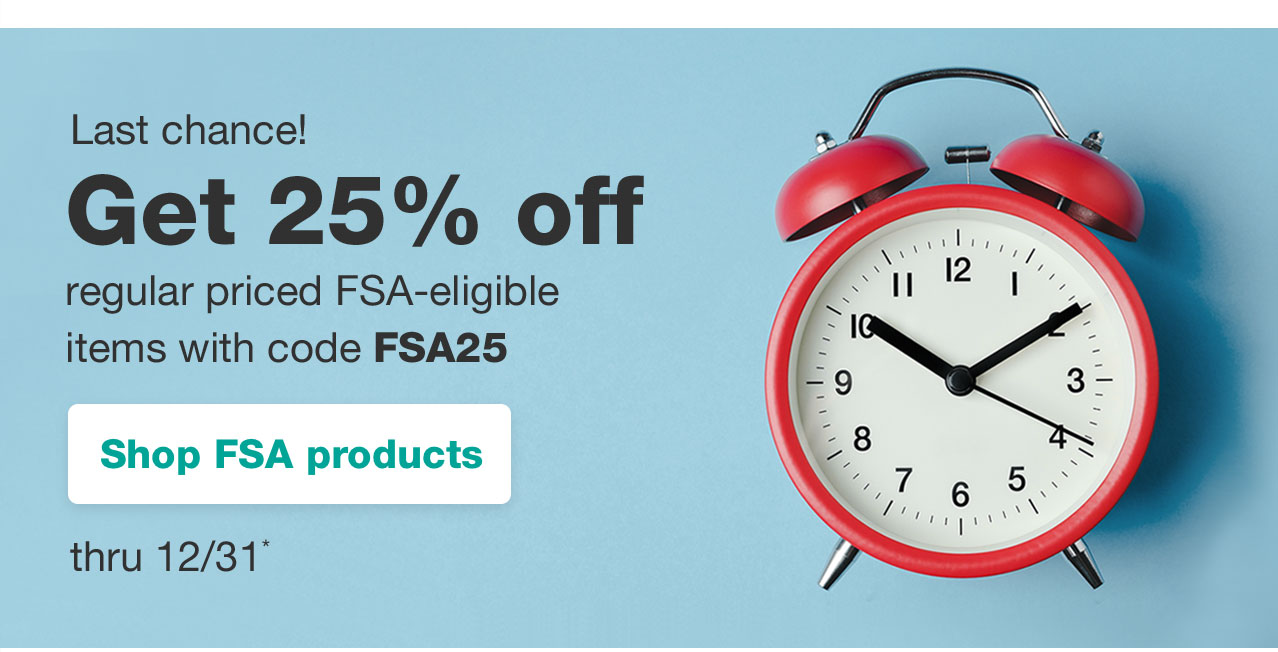 Last chance! Get 25% off regular priced FSA-eligible items with code FSA25 thru 12/31* Shop FSA products