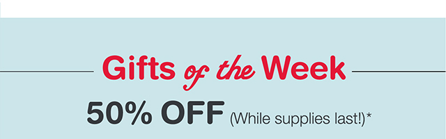 GIFTS OF THE WEEK. 50% OFF (While supplies last!)*