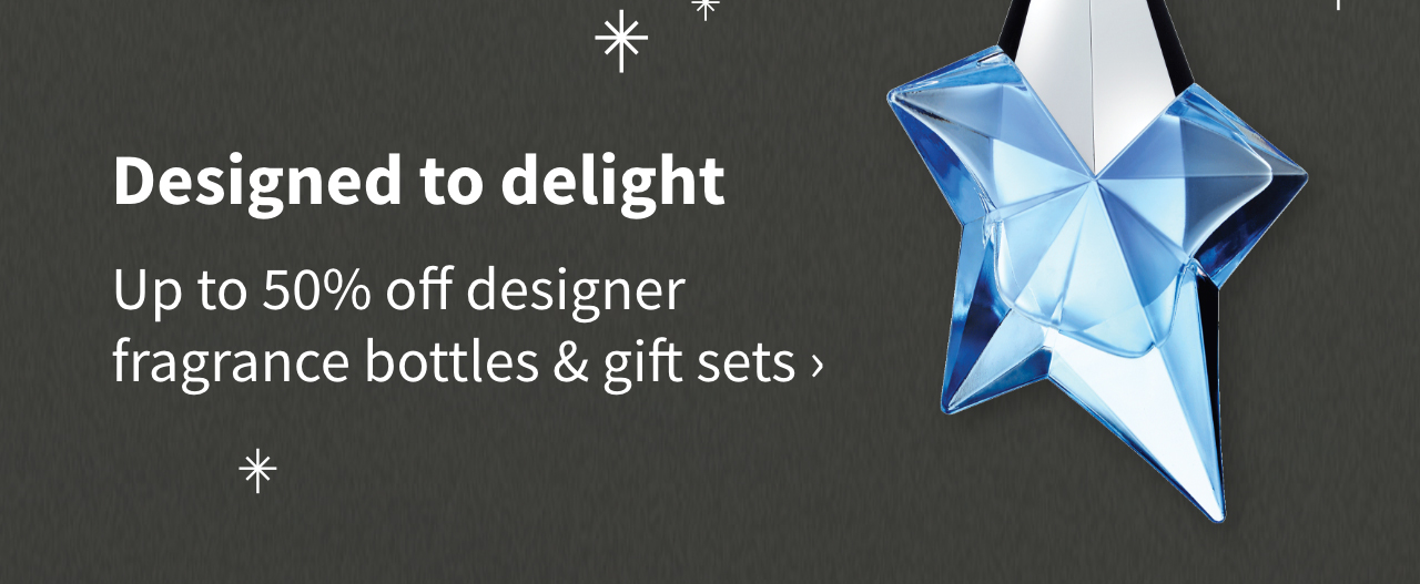 Designed to delight. Up to 50% off designer fragrance bottles & gift sets