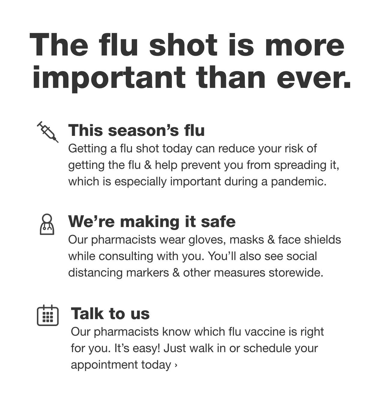 The flu shot is more important than ever. -This season's flu. Getting a flu shot today can reduce your risk of getting the flu & help prevent you from spreading it, which is especially important during a pandemic. -We're making it safe. Our pharmacists wear gloves, masks & face shields while consulting with you. You'll also see social distancing markers & other measures storewide. -Talk to us. Our pharmacists know which flu vaccine is right for you. It's easy! Just walk in or schedule your appointment today.