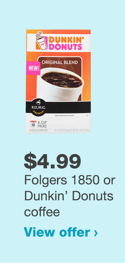 $4.99 Folgers 1850 or Dunkin' Donuts coffee‡ View offer