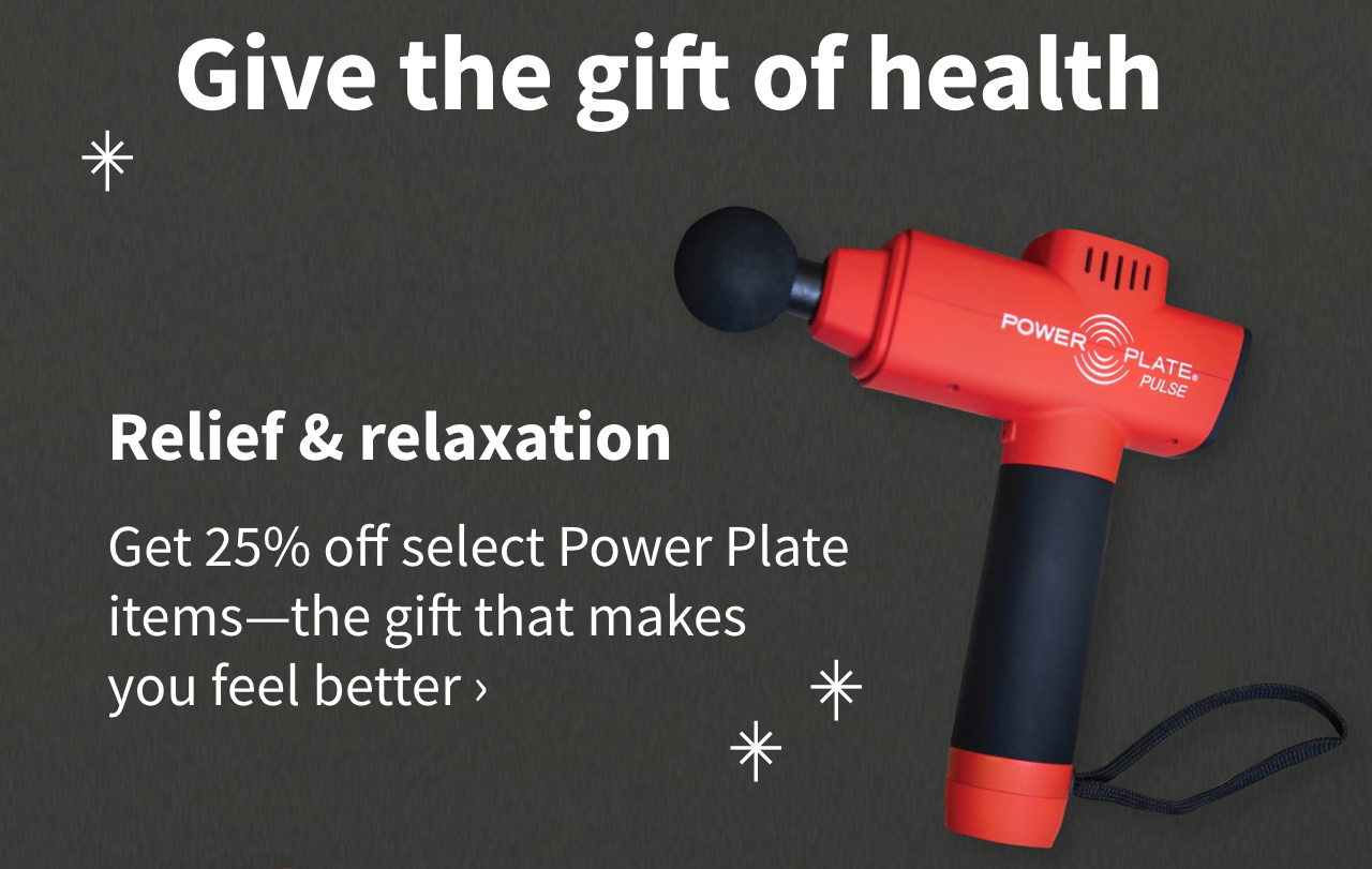 Relief & relaxation. Get 25% off select Power Plate items—the gift that makes you feel better