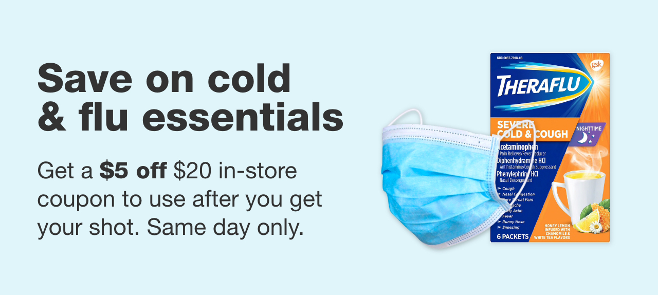Save on cold & flu essentials. Get a $5 off $20 in-store coupon to use right after you get your flu shot. Same day only.