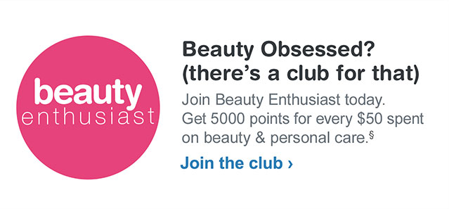 Beauty Obsessed? (there's a club for that) Join Beauty Enthusiast today. Get 5000 for every $50 spent on beauty & personal care.§ Join the club