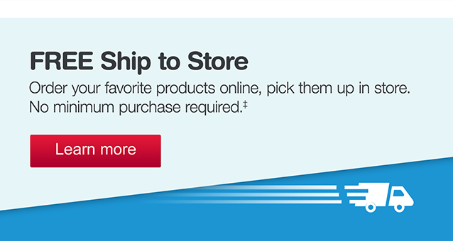 FREE Ship to Store. Order your favorite products online, pick them up in store. No minimum purchase required.‡ Learn more