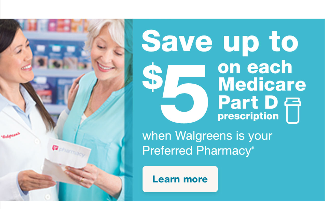 Save up to $5 on each Medicare Part D prescription when Walgreens is your preferred pharmacy# Learn more